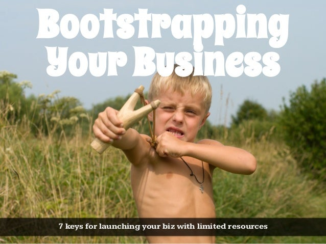 BootstrappingYour Business 7 keys for launching your biz with limited resources