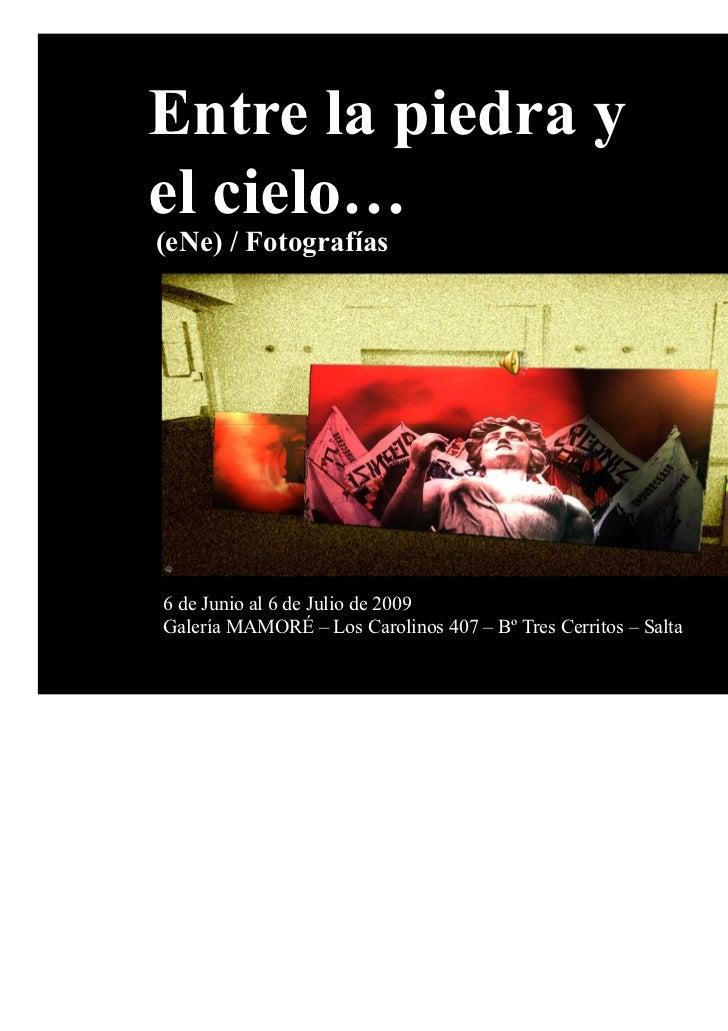 Entre la piedra yel cielo…(eNe) / Fotografías6 de Junio al 6 de Julio de 2009Galería MAMORÉ – Los Carolinos 407 – Bº Tres ...