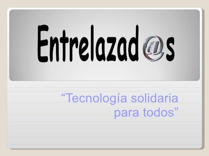 """"""" Tecnología solidaria para todos"""""""