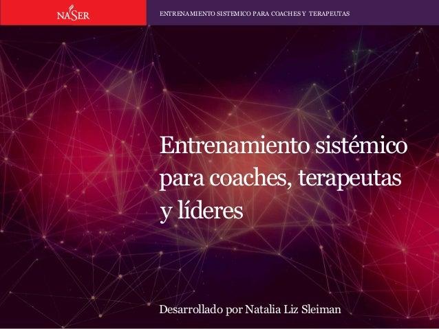 Entrenamiento sistémico para coaches, terapeutas y líderes Desarrollado por Natalia Liz Sleiman ENTRENAMIENTO SISTEMICO PA...