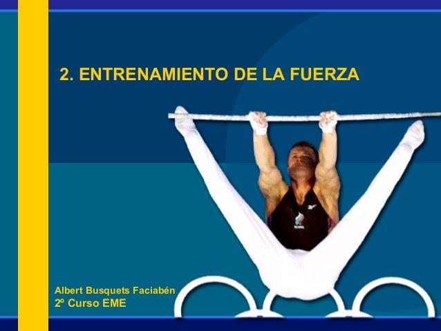 Albert Busquets Faciabén 2º Curso EME 2. ENTRENAMIENTO DE LA FUERZA