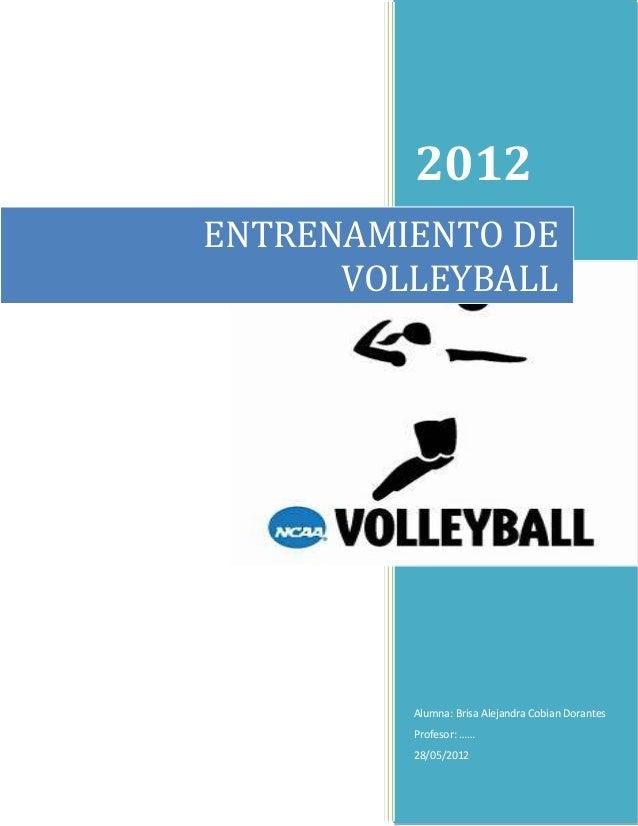 2012ENTRENAMIENTO DE      VOLLEYBALL         Alumna: Brisa Alejandra Cobian Dorantes         Profesor: ……         28/05/2012