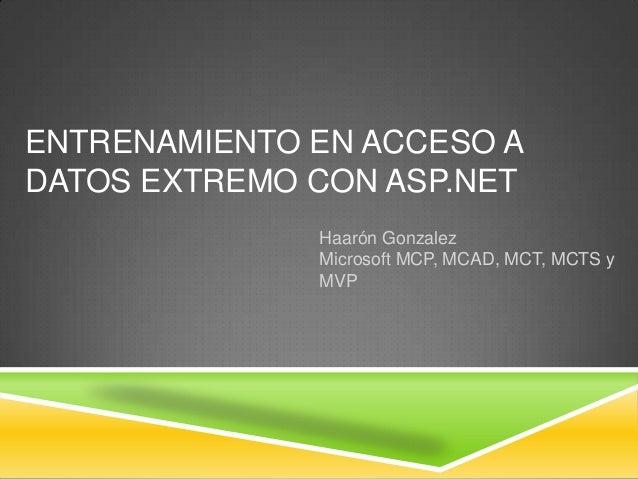 ENTRENAMIENTO EN ACCESO ADATOS EXTREMO CON ASP.NET              Haarón Gonzalez              Microsoft MCP, MCAD, MCT, MCT...