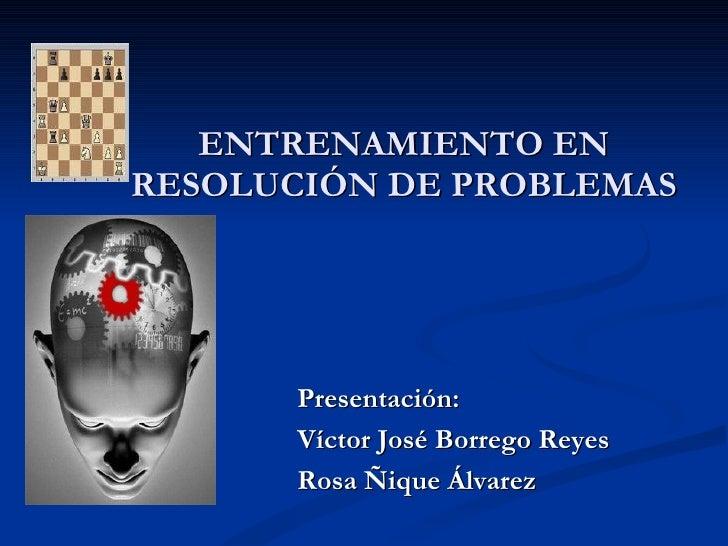 ENTRENAMIENTO EN RESOLUCIÓN DE PROBLEMAS Presentación:  Víctor José Borrego Reyes Rosa Ñique Álvarez