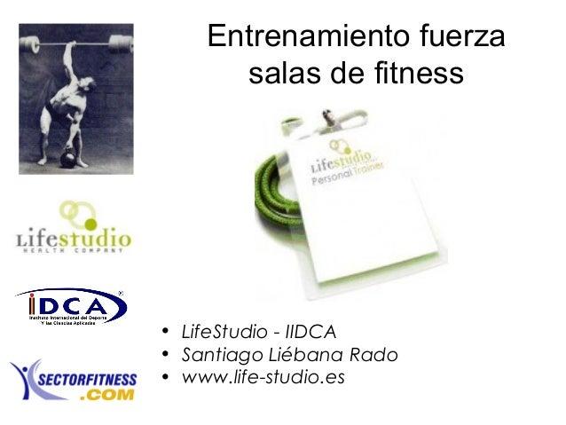 Entrenamiento fuerzasalas de fitness• LifeStudio - IIDCA• Santiago Liébana Rado• www.life-studio.es