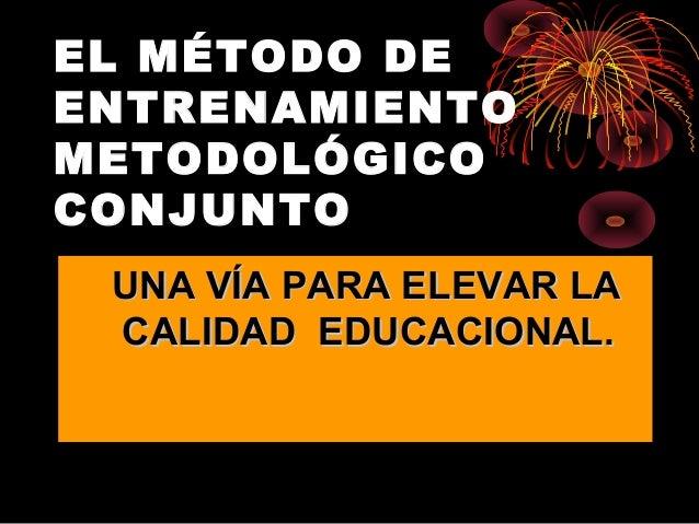 EL MÉTODO DEENTRENAMIENTOMETODOLÓGICOCONJUNTOUNA VÍA PARA ELEVAR LAUNA VÍA PARA ELEVAR LACALIDAD EDUCACIONAL.CALIDAD EDUCA...
