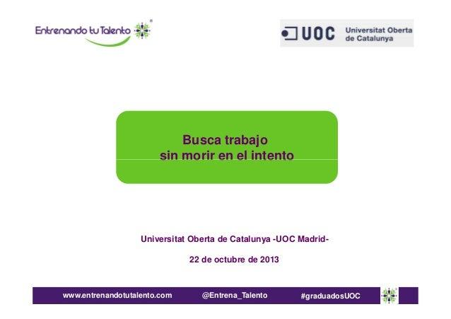 Busca trabajo sin morir en el intento  Universitat Oberta de Catalunya -UOC Madrid22 de octubre de 2013  www.entrenandotut...