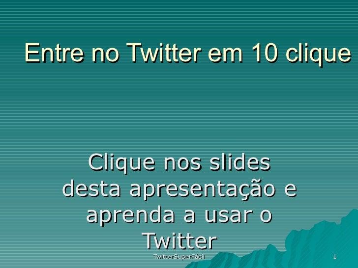 Entre no Twitter em 10 clique Clique nos slides desta apresentação e aprenda a usar o Twitter