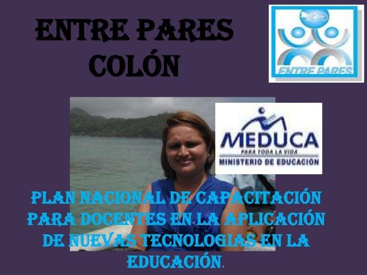 ENTRE PARES   COLÓNPLAN NACIONAL DE CAPACITACIÓNPARA DOCENTES EN LA APLICACIÓN DE NUEVAS TECNOLOGIAS EN LA          EDUCAC...