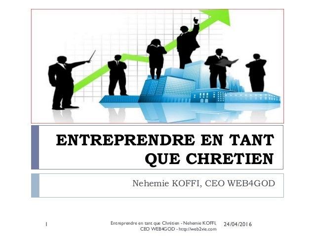 ENTREPRENDRE EN TANT QUE CHRETIEN Nehemie KOFFI, CEO WEB4GOD 24/04/2016Entreprendre en tant que Chrétien - Nehemie KOFFI, ...