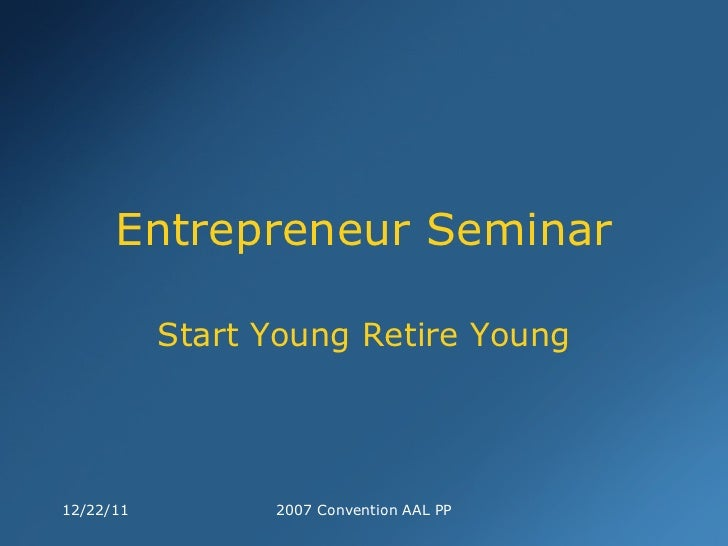 Entrepreneur Seminar Start Young Retire Young 12/22/11 2007 Convention AAL PP