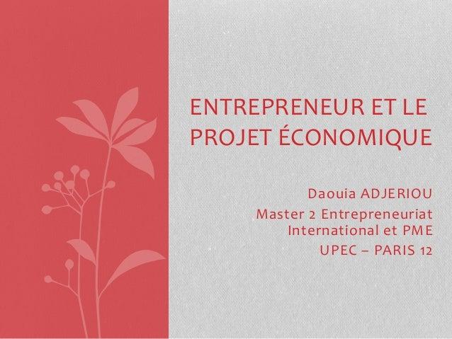 Daouia ADJERIOU Master 2 Entrepreneuriat International et PME UPEC – PARIS 12 ENTREPRENEUR ET LE PROJET ÉCONOMIQUE