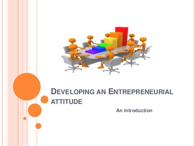 DEVELOPING AN ENTREPRENEURIAL ATTITUDE An introduction