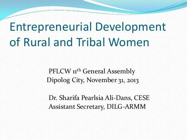 Entrepreneurial Development of Rural and Tribal Women PFLCW 11th General Assembly Dipolog City, November 31, 2013 Dr. Shar...