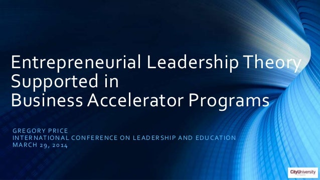 Entrepreneurial Leadership Theory Supported in Business Accelerator Programs GREGORY PRICE INTERNATIONAL CONFERENCE ON LEA...