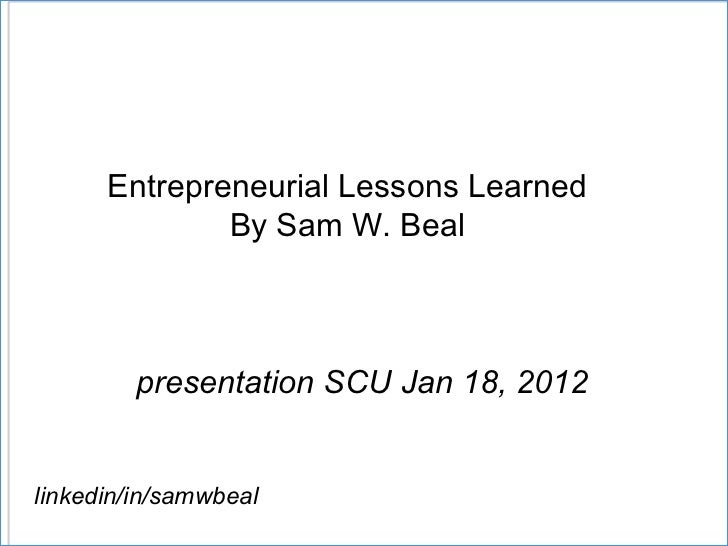 Entrepreneurial Lessons Learned By Sam W. Beal presentation SCU Jan 18, 2012  linkedin/in/samwbeal