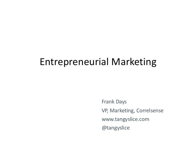 Entrepreneurial Marketing  Frank Days VP, Marketing, Correlsense  www.tangyslice.com @tangyslice