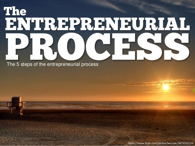 ENTREPRENEURIAL PROCESS The https://www.flickr.com/photos/kevcole/3879355176 The 5 steps of the entrepreneurial process