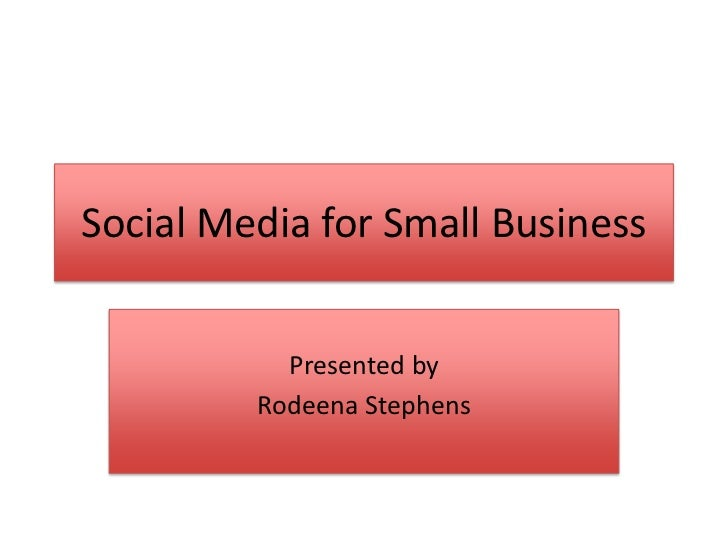 Social Media for Small Business           Presented by         Rodeena Stephens