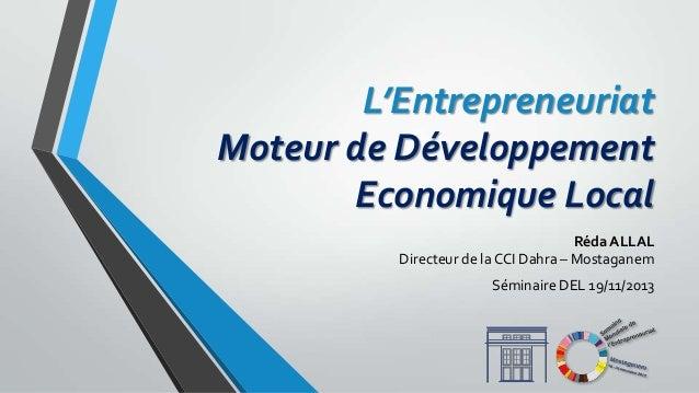 L'Entrepreneuriat Moteur de Développement Economique Local Réda ALLAL Directeur de la CCI Dahra – Mostaganem Séminaire DEL...