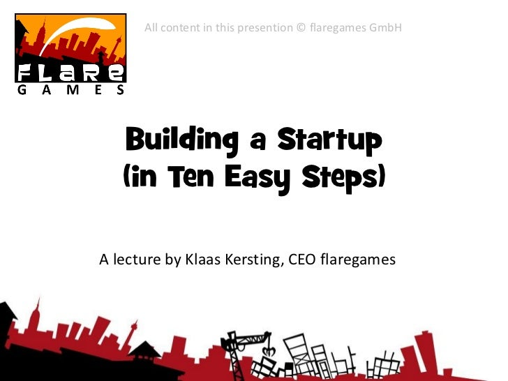 All content in this presention © flaregames GmbH   Building a Startup   (in Ten Easy Steps)A lecture by Klaas Kersting, CE...