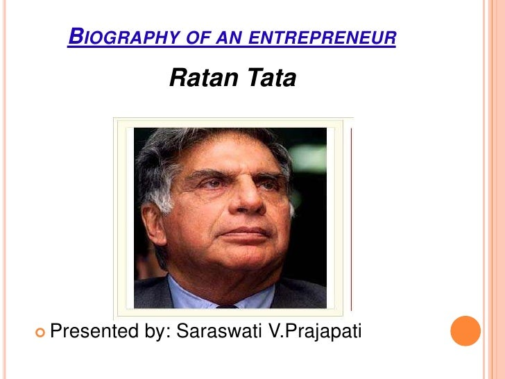 BIOGRAPHY OF AN ENTREPRENEUR                Ratan Tata Presented   by: Saraswati V.Prajapati
