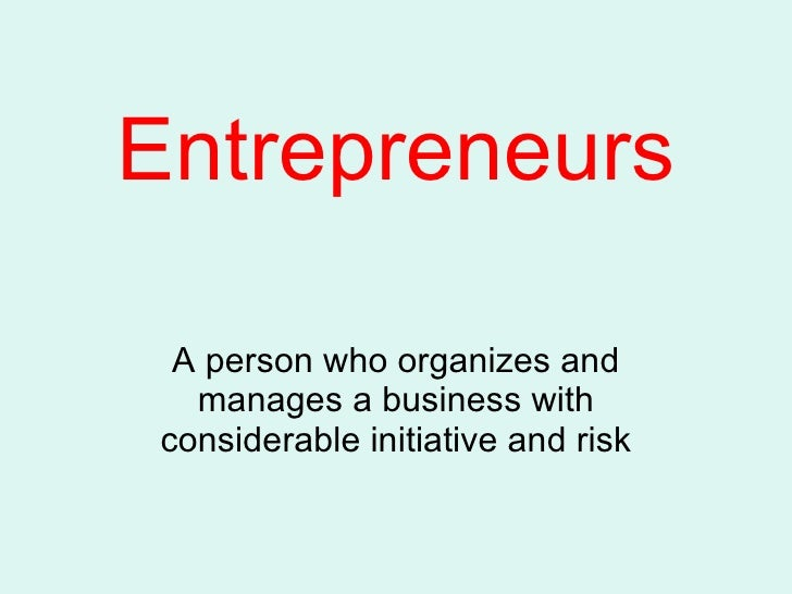 Entrepreneurs A person who organizes and manages a business with considerable initiative and risk