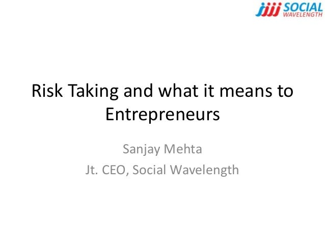 Risk Taking and what it means to Entrepreneurs Sanjay Mehta Jt. CEO, Social Wavelength