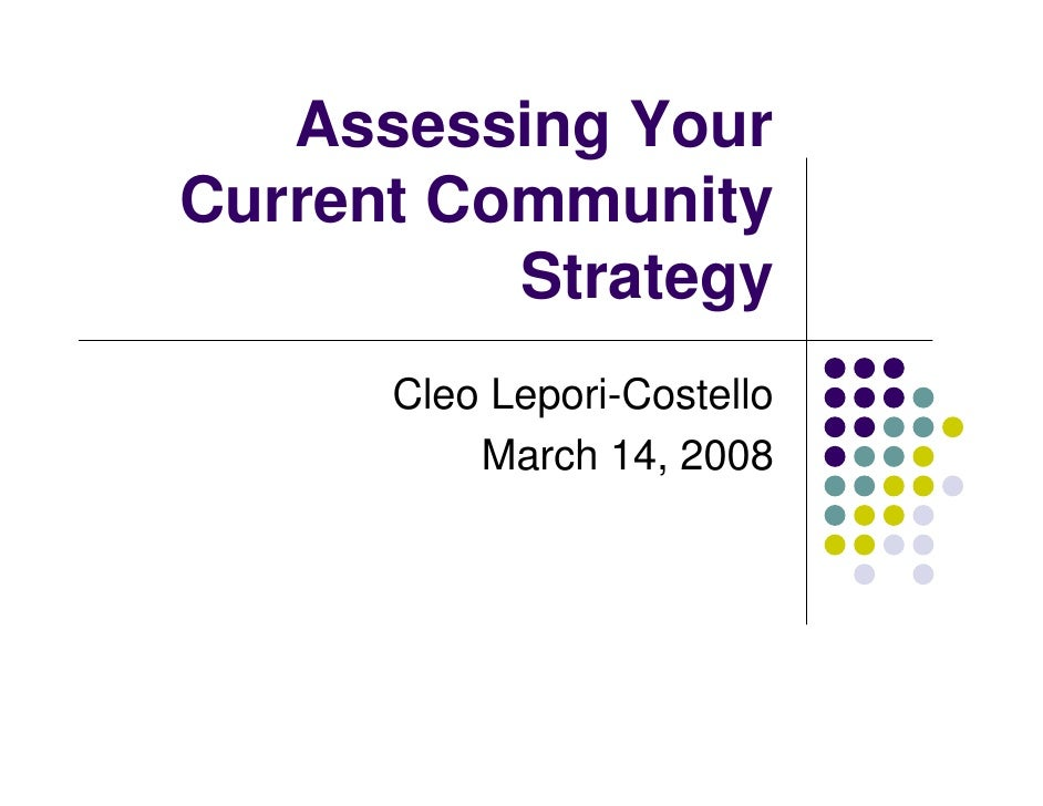 Assessing Your Current Community           Strategy       Cleo Lepori-Costello           March 14, 2008