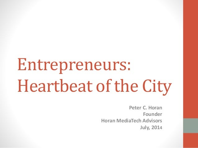 Entrepreneurs: Heartbeat of the City Peter C. Horan Founder Horan MediaTech Advisors July, 2014
