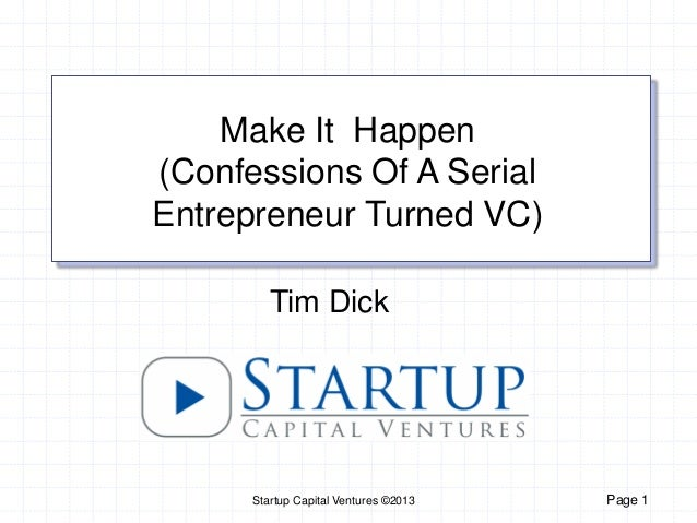 Startup Capital Ventures ©2013 Page 1Tim DickMake It Happen(Confessions Of A SerialEntrepreneur Turned VC)