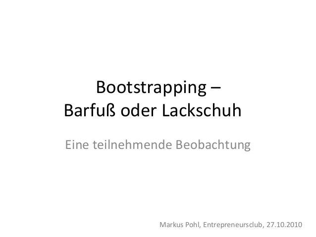 Bootstrapping – Barfuß oder Lackschuh Eine teilnehmende Beobachtung Markus Pohl, Entrepreneursclub, 27.10.2010