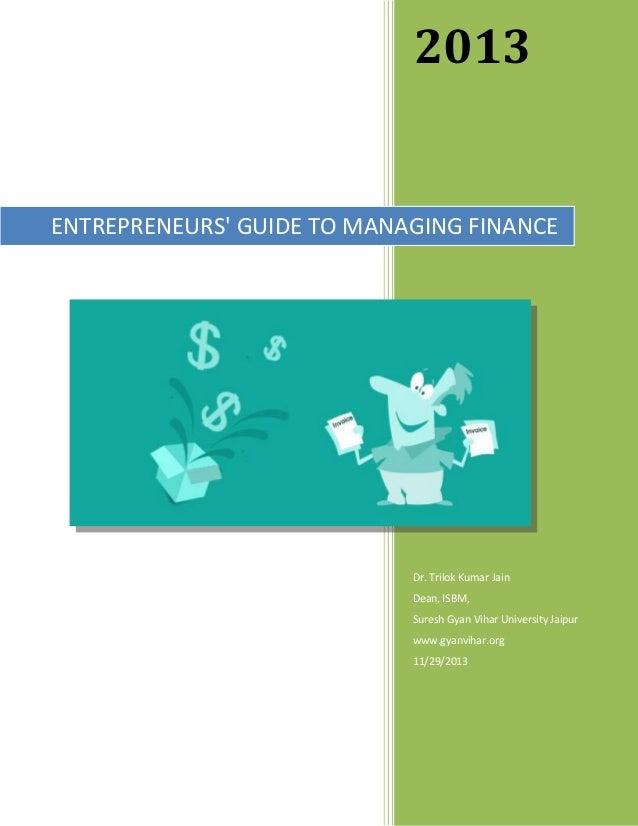 2013  ENTREPRENEURS' GUIDE TO MANAGING FINANCE  Dr. Trilok Kumar Jain Dean, ISBM, Suresh Gyan Vihar University Jaipur www....