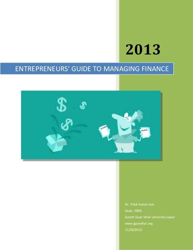 2013 ENTREPRENEURS' GUIDE TO MANAGING FINANCE  Dr. Trilok Kumar Jain Dean, ISBM, Suresh Gyan Vihar University Jaipur www.g...