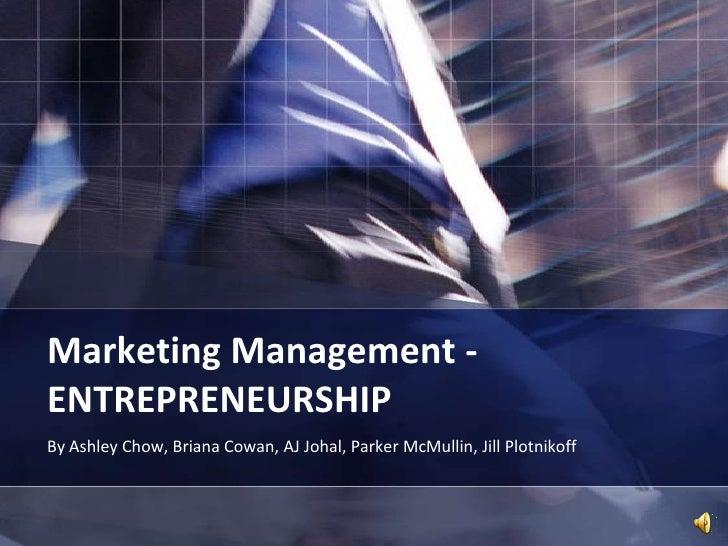 Marketing Management -ENTREPRENEURSHIP<br />By Ashley Chow, Briana Cowan, AJ Johal, Parker McMullin, Jill Plotnikoff<br />