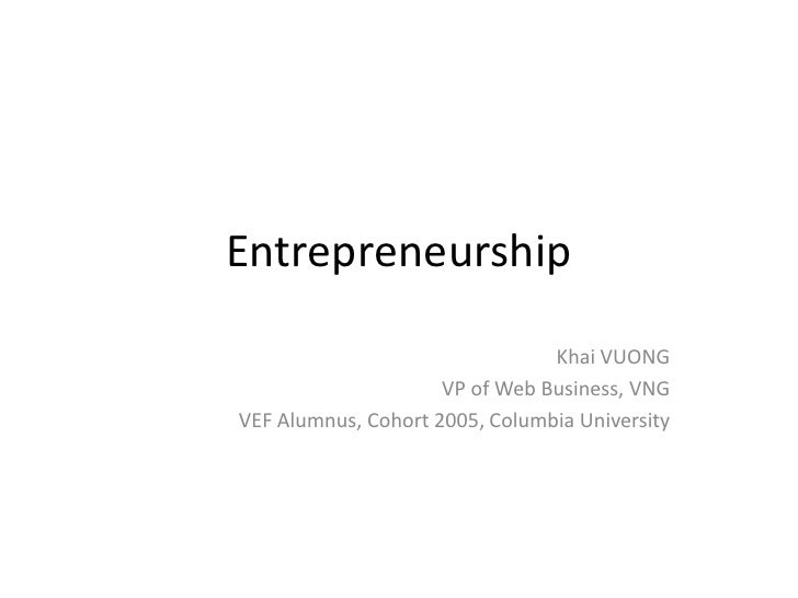 Entrepreneurship<br />Khai VUONG<br />VP of Web Business, VNG<br />VEF Alumnus, Cohort 2005, Columbia University<br />