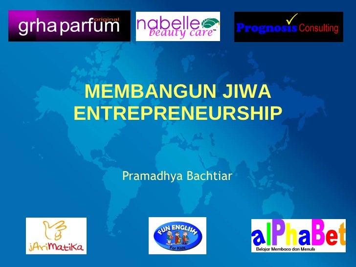 MEMBANGUN JIWA ENTREPRENEURSHIP Pramadhya Bachtiar