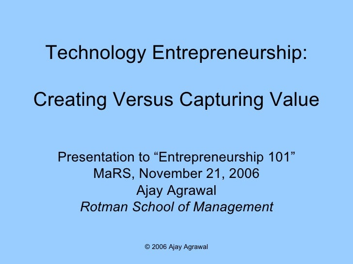 "Technology Entrepreneurship: Creating Versus Capturing Value Presentation to ""Entrepreneurship 101"" MaRS, November 21, 200..."