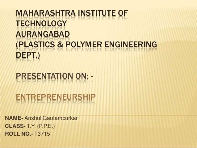 MAHARASHTRA INSTITUTE OF   TECHNOLOGY   AURANGABAD   (PLASTICS & POLYMER ENGINEERING   DEPT.)   PRESENTATION ON: -   ENTRE...