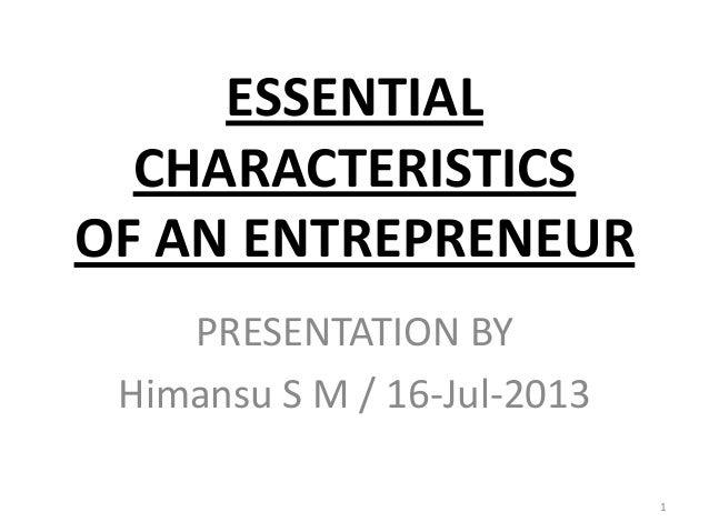 ESSENTIAL CHARACTERISTICS OF AN ENTREPRENEUR PRESENTATION BY Himansu S M / 16-Jul-2013 1