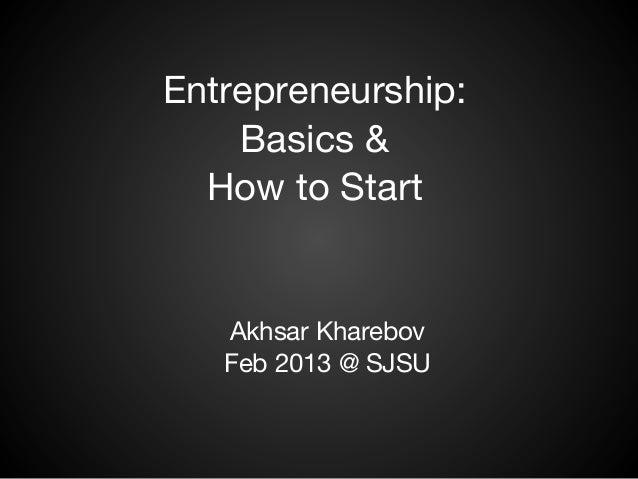 Entrepreneurship:    Basics &  How to Start   Akhsar Kharebov   Feb 2013 @ SJSU