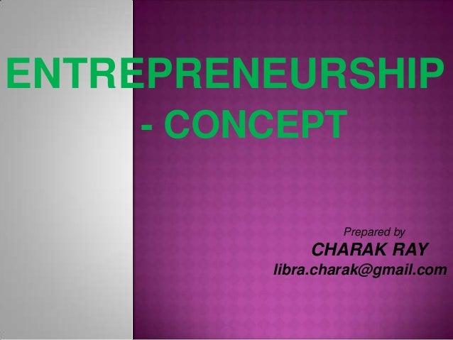 ENTREPRENEURSHIP    - CONCEPT                 Prepared by             CHARAK RAY         libra.charak@gmail.com