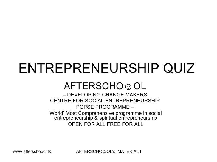 ENTREPRENEURSHIP QUIZ  AFTERSCHO☺OL   –  DEVELOPING CHANGE MAKERS  CENTRE FOR SOCIAL ENTREPRENEURSHIP  PGPSE PROGRAMME –  ...