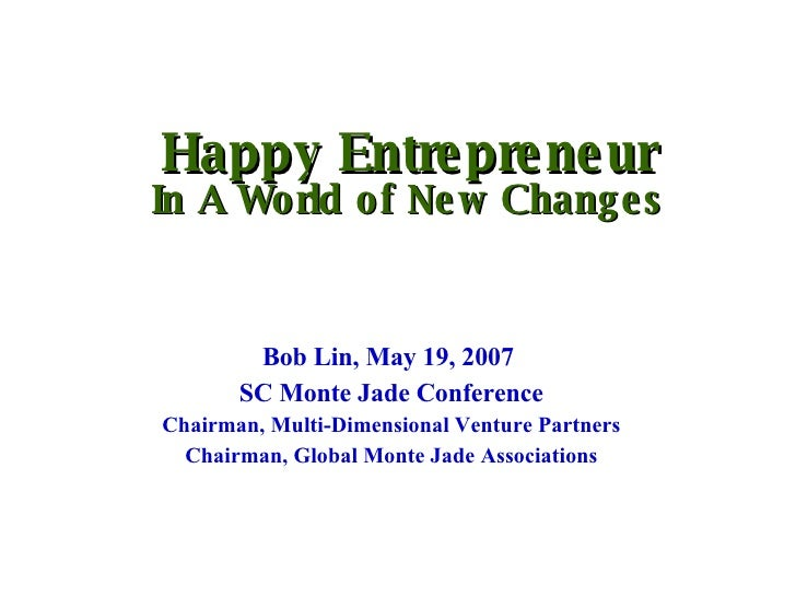 Happy Entrepreneur In A World of New Changes Bob Lin, May 19, 2007  SC Monte Jade Conference Chairman, Multi-Dimensional V...