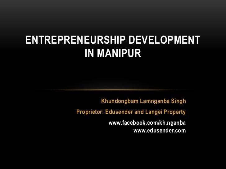 ENTREPRENEURSHIP DEVELOPMENT         IN MANIPUR                 Khundongbam Lamnganba Singh        Proprietor: Edusender a...