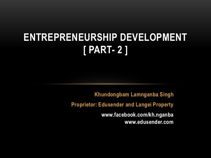 ENTREPRENEURSHIP DEVELOPMENT          [ PART- 2 ]                 Khundongbam Lamnganba Singh        Proprietor: Edusender...