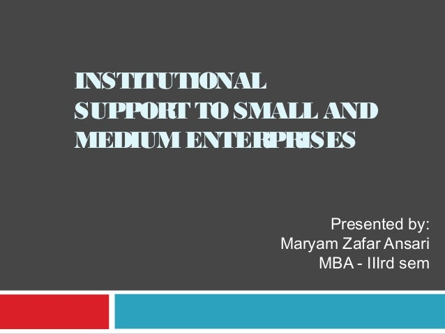 INSTITUTIONAL SUPPORT TO SMALL AND MEDIUM ENTERPRISES Presented by: Maryam Zafar Ansari MBA - IIIrd sem