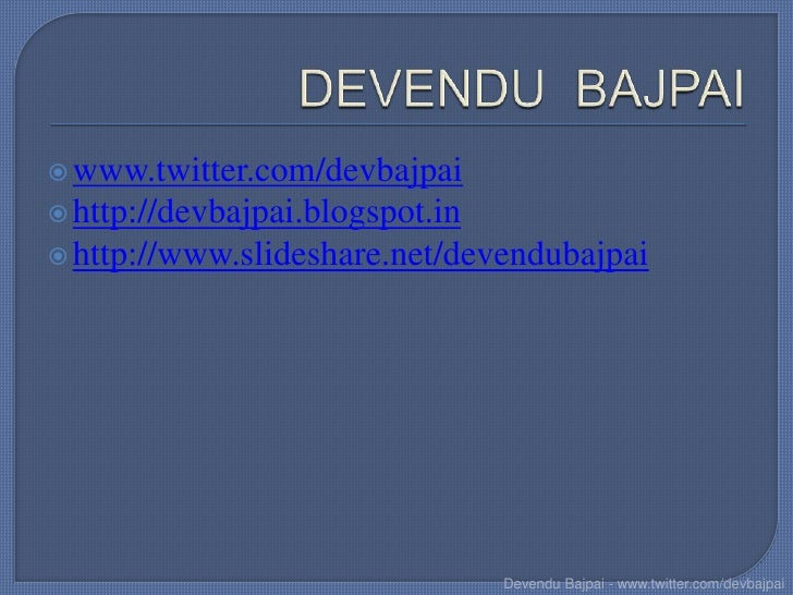  www.twitter.com/devbajpai http://devbajpai.blogspot.in http://www.slideshare.net/devendubajpai                        ...