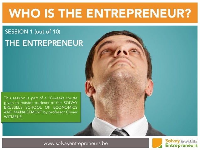 www.solvayentrepreneurs.be WHO IS THE ENTREPRENEUR? SESSION 1 (out of 10) THE ENTREPRENEUR This session is part of a 10-we...