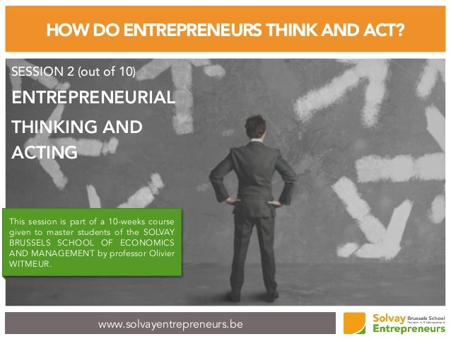 www.solvayentrepreneurs.be HOW DO ENTREPRENEURS THINK AND ACT? SESSION 2 (out of 10) ENTREPRENEURIAL THINKING AND ACTING T...